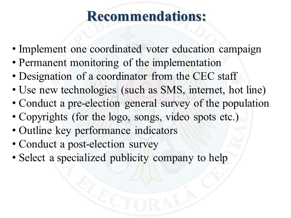 Recommendations: Implement one coordinated voter education campaign Permanent monitoring of the implementation Designation of a coordinator from the CEC staff Use new technologies (such as SMS, internet, hot line) Conduct a pre-election general survey of the population Copyrights (for the logo, songs, video spots etc.) Outline key performance indicators Conduct a post-election survey Select a specialized publicity company to help