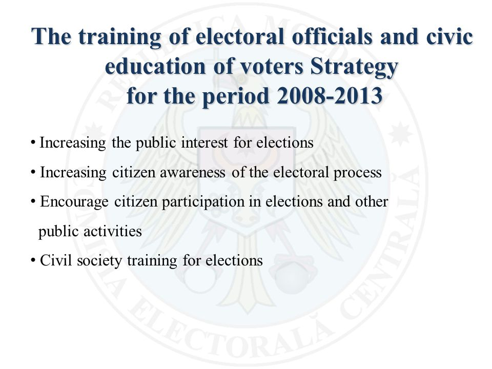 The training of electoral officials and civic education of voters Strategy for the period 2008-2013 for the period 2008-2013 Increasing the public interest for elections Increasing citizen awareness of the electoral process Encourage citizen participation in elections and other public activities Civil society training for elections