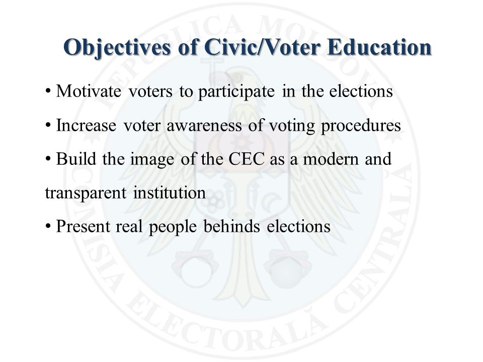 Objectives of Civic/Voter Education Motivate voters to participate in the elections Increase voter awareness of voting procedures Build the image of the CEC as a modern and transparent institution Present real people behinds elections