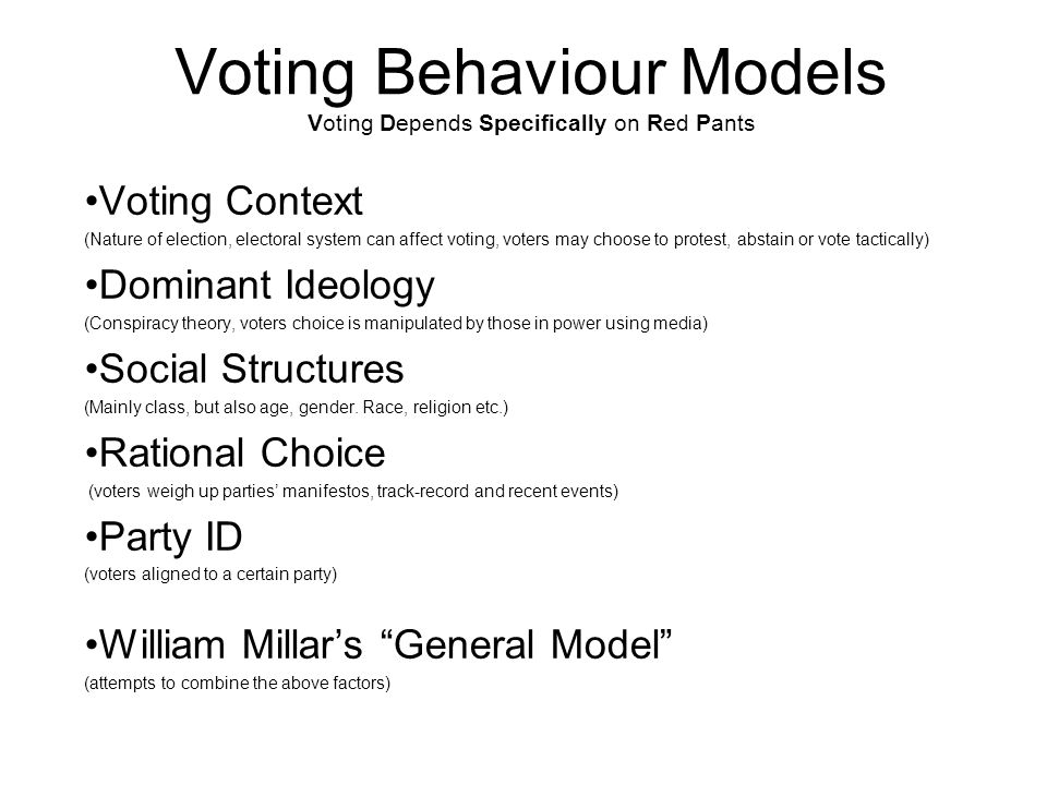 Voting Behaviour Models Voting Depends Specifically on Red Pants Voting Context (Nature of election, electoral system can affect voting, voters may ch