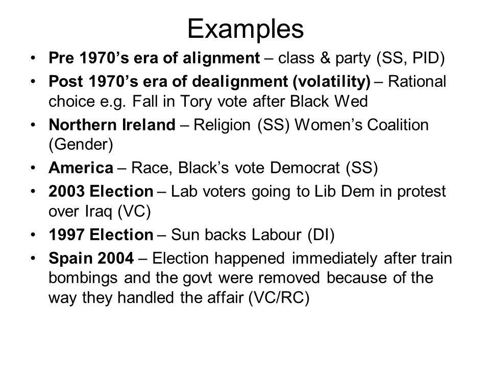 Examples Pre 1970's era of alignment – class & party (SS, PID) Post 1970's era of dealignment (volatility) – Rational choice e.g. Fall in Tory vote af