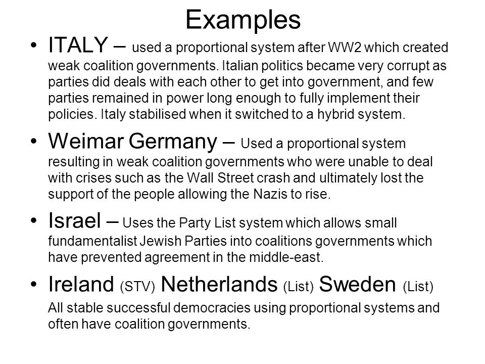 Examples ITALY – used a proportional system after WW2 which created weak coalition governments. Italian politics became very corrupt as parties did de