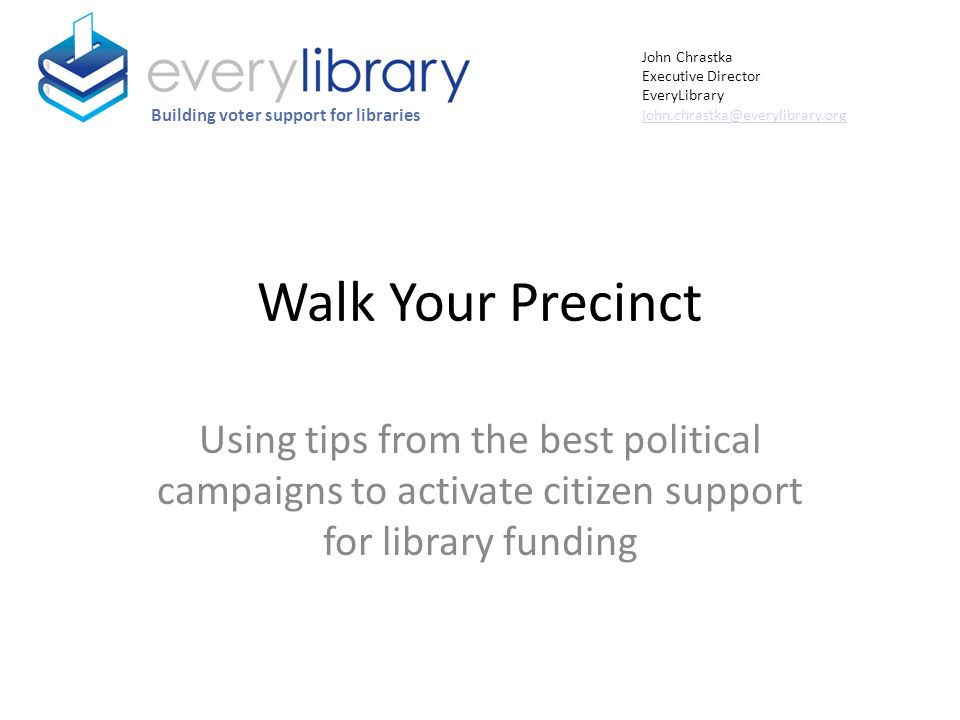 Walk Your Precinct Using tips from the best political campaigns to activate citizen support for library funding Building voter support for libraries John Chrastka Executive Director EveryLibrary john.chrastka@everylibrary.org