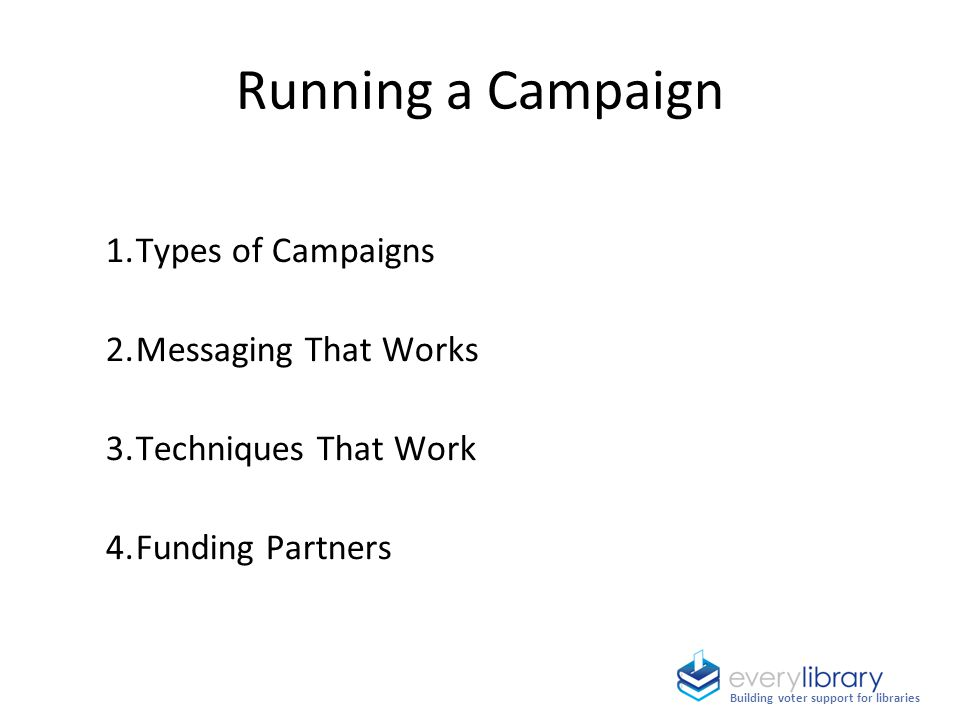 Running a Campaign 1.Types of Campaigns 2.Messaging That Works 3.Techniques That Work 4.Funding Partners Building voter support for libraries