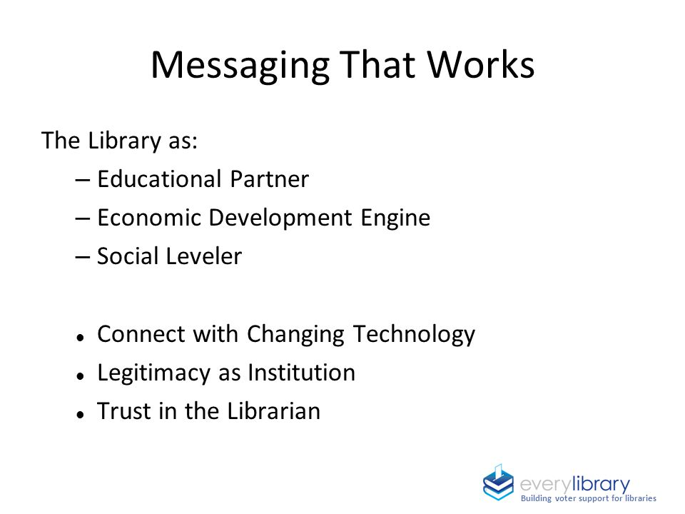 The Library as: – Educational Partner – Economic Development Engine – Social Leveler Connect with Changing Technology Legitimacy as Institution Trust in the Librarian Messaging That Works Building voter support for libraries