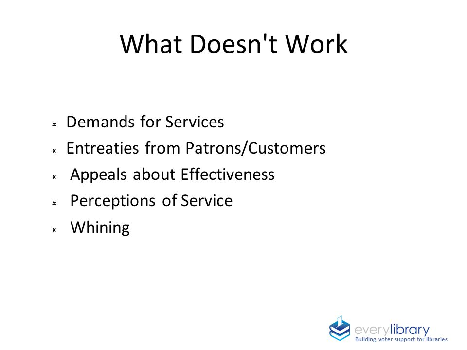 Demands for Services  Entreaties from Patrons/Customers  Appeals about Effectiveness  Perceptions of Service  Whining What Doesn't Work Building