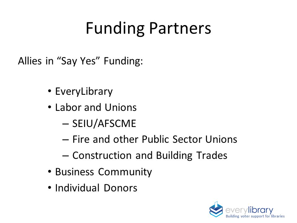 Allies in Say Yes Funding: EveryLibrary Labor and Unions – SEIU/AFSCME – Fire and other Public Sector Unions – Construction and Building Trades Business Community Individual Donors Funding Partners Building voter support for libraries