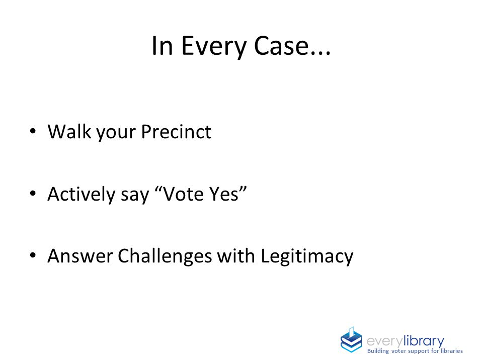 "In Every Case... Building voter support for libraries Walk your Precinct Actively say ""Vote Yes"" Answer Challenges with Legitimacy"