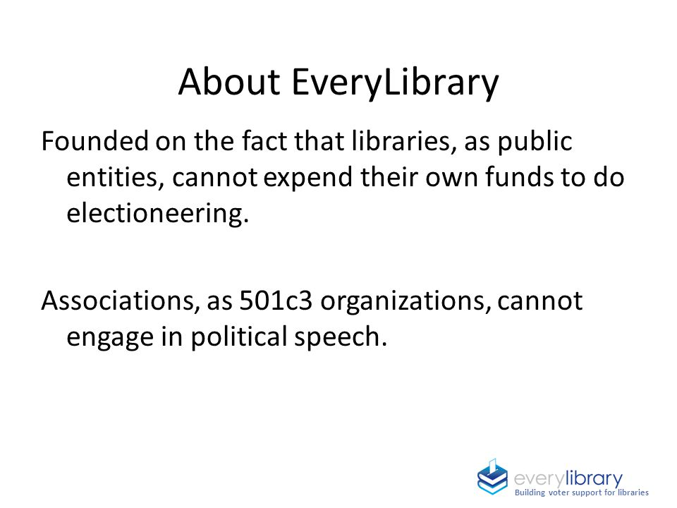 About EveryLibrary Founded on the fact that libraries, as public entities, cannot expend their own funds to do electioneering.