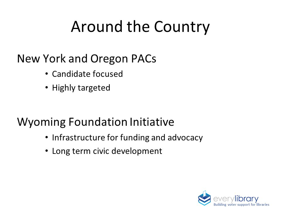 Around the Country New York and Oregon PACs Candidate focused Highly targeted Wyoming Foundation Initiative Infrastructure for funding and advocacy Lo