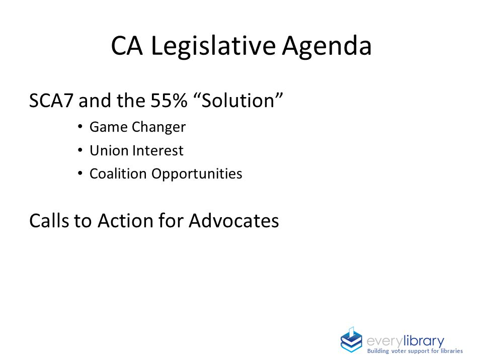CA Legislative Agenda SCA7 and the 55% Solution Game Changer Union Interest Coalition Opportunities Calls to Action for Advocates Building voter support for libraries