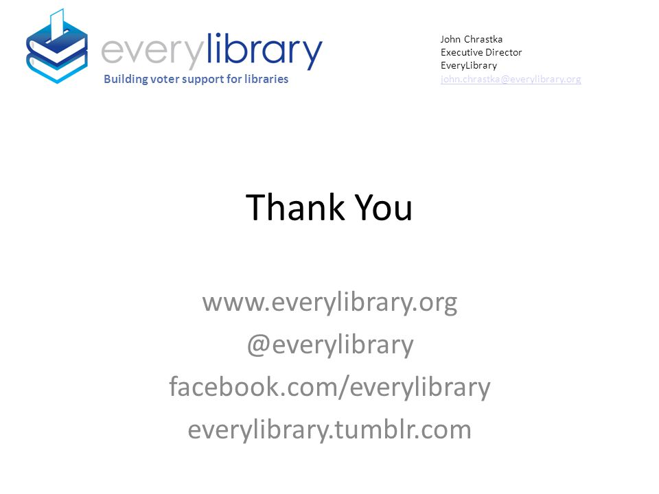 Thank You www.everylibrary.org @everylibrary facebook.com/everylibrary everylibrary.tumblr.com Building voter support for libraries John Chrastka Exec