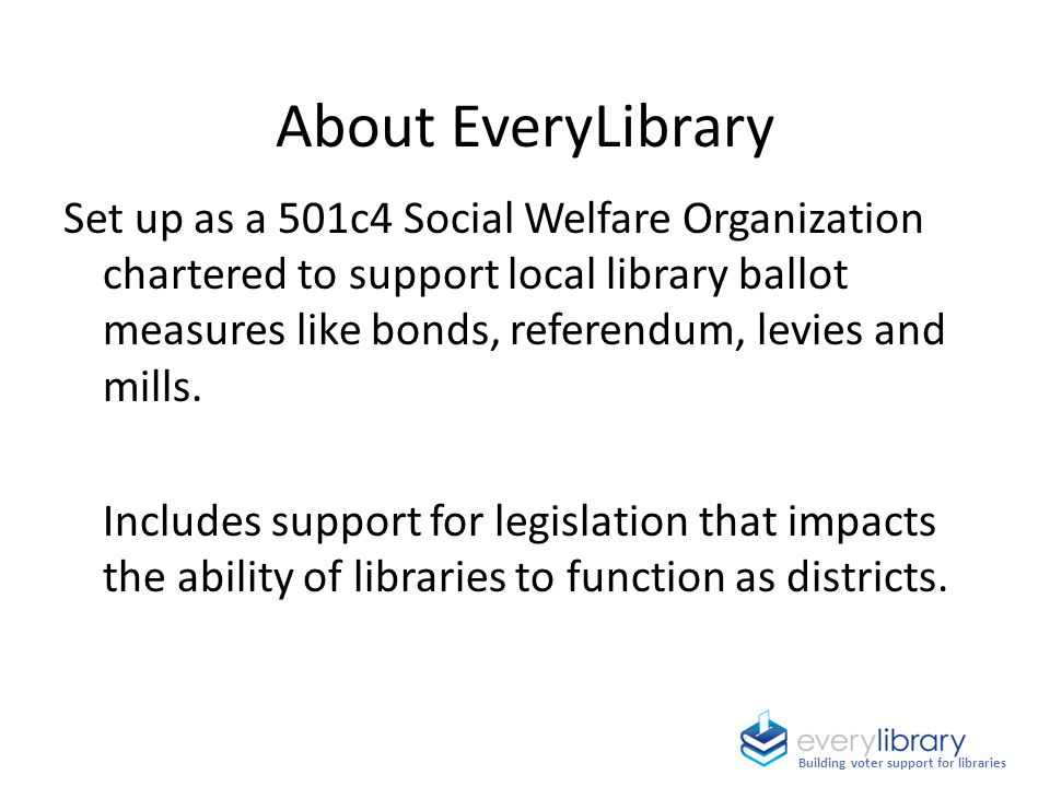 About EveryLibrary Set up as a 501c4 Social Welfare Organization chartered to support local library ballot measures like bonds, referendum, levies and mills.
