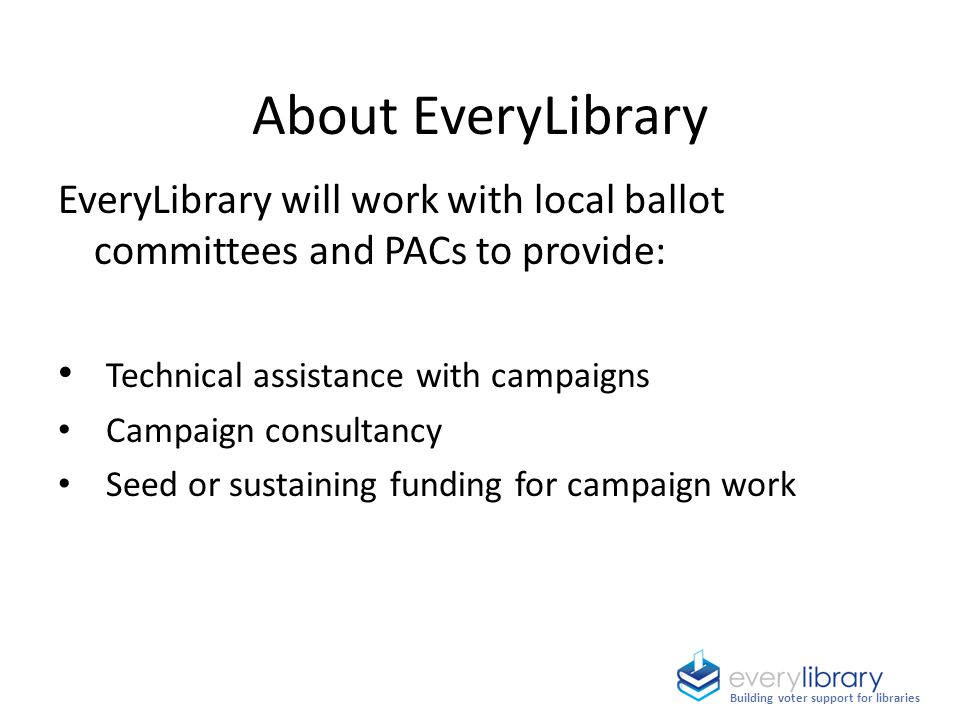 About EveryLibrary EveryLibrary will work with local ballot committees and PACs to provide: Technical assistance with campaigns Campaign consultancy Seed or sustaining funding for campaign work Building voter support for libraries