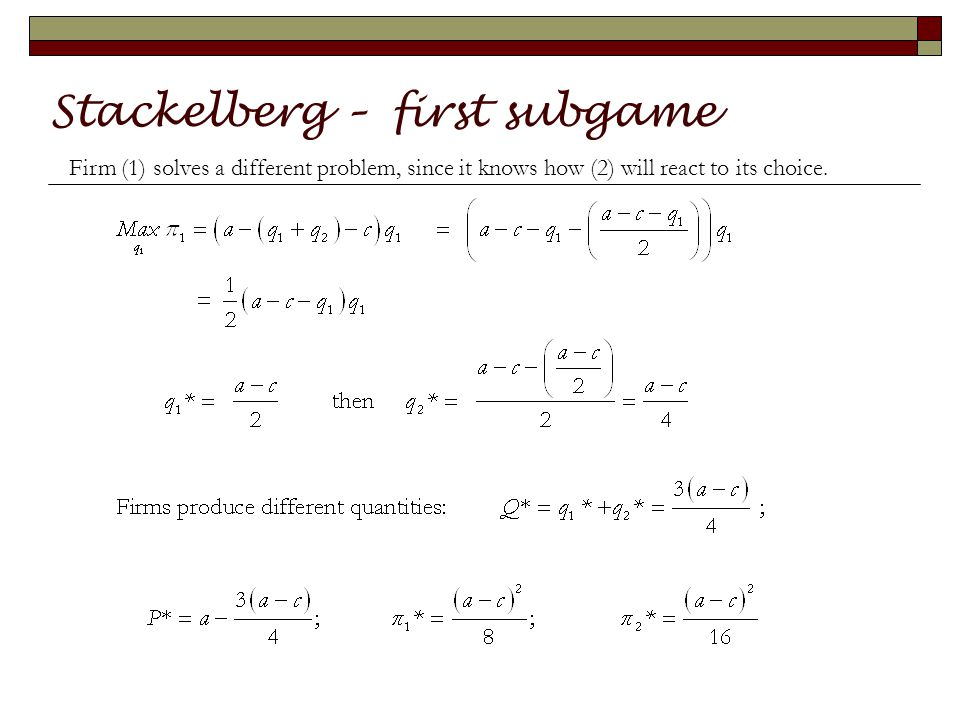 Stackelberg – first subgame Firm (1) solves a different problem, since it knows how (2) will react to its choice.