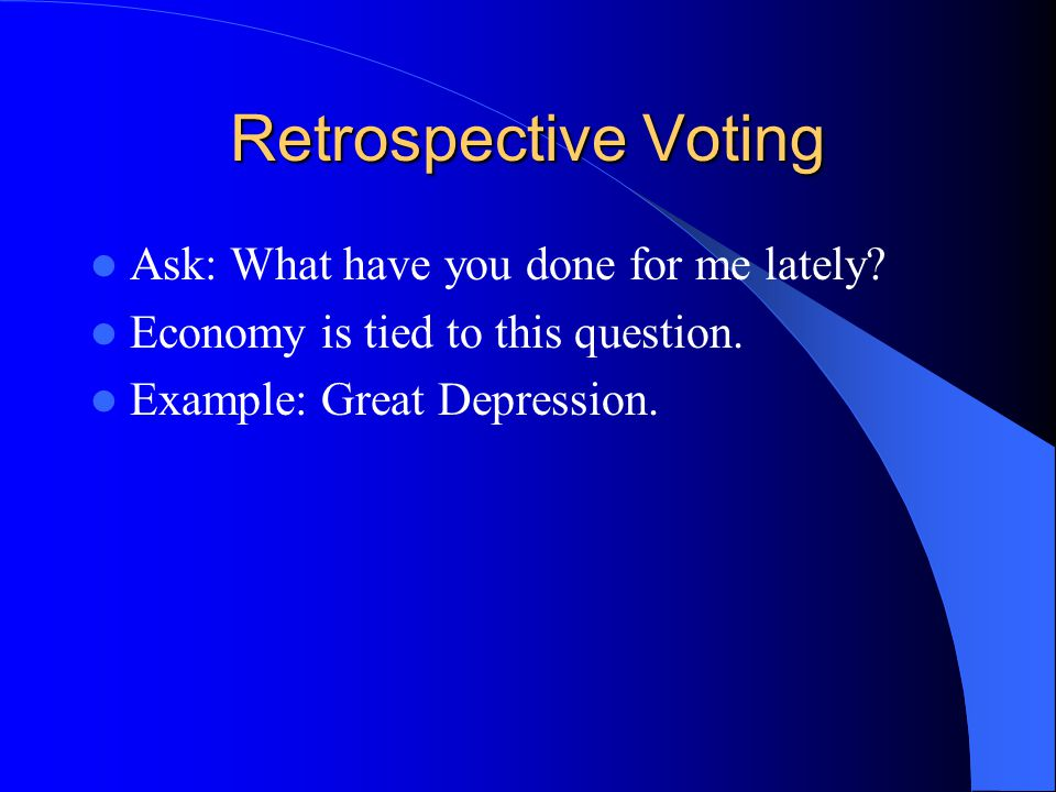 Retrospective Voting Ask: What have you done for me lately? Economy is tied to this question. Example: Great Depression.