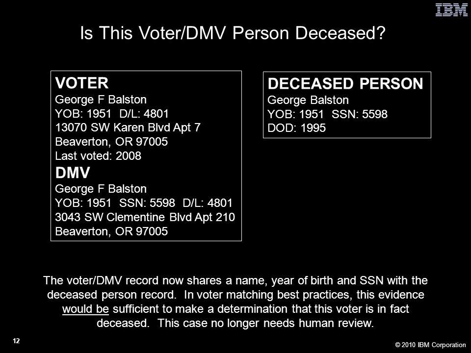 © 2010 IBM Corporation 12 VOTER George F Balston YOB: 1951 D/L: 4801 13070 SW Karen Blvd Apt 7 Beaverton, OR 97005 Last voted: 2008 DMV George F Balston YOB: 1951 SSN: 5598 D/L: 4801 3043 SW Clementine Blvd Apt 210 Beaverton, OR 97005 DECEASED PERSON George Balston YOB: 1951 SSN: 5598 DOD: 1995 Is This Voter/DMV Person Deceased.