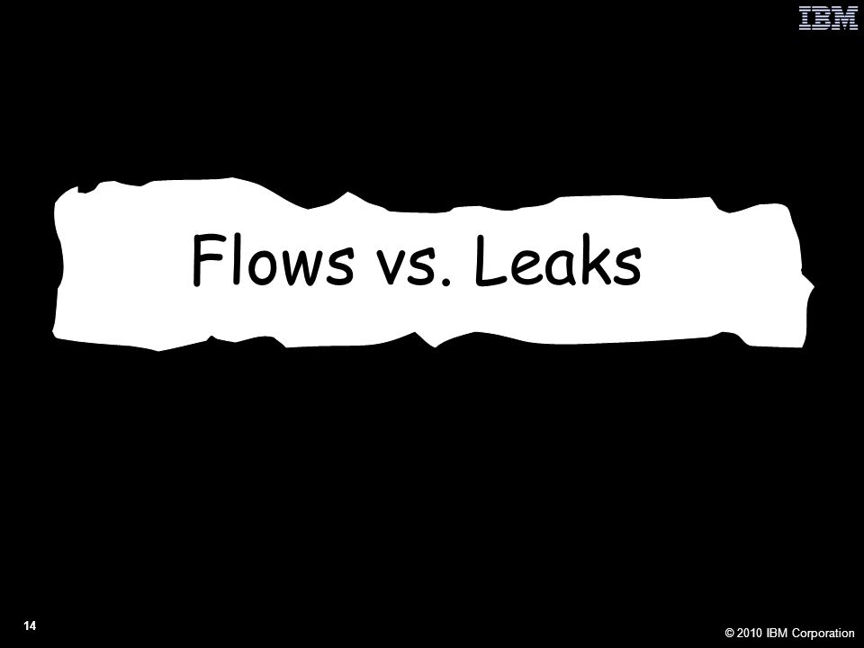 © 2010 IBM Corporation 14 Flows vs. Leaks