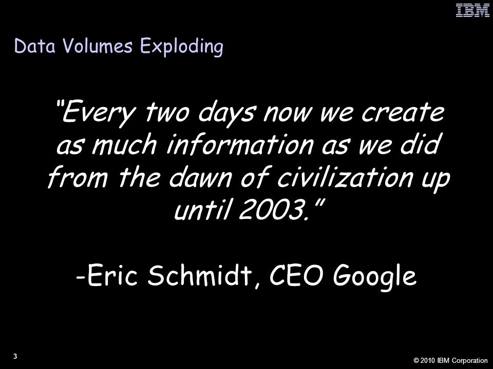 © 2010 IBM Corporation 3 Data Volumes Exploding Every two days now we create as much information as we did from the dawn of civilization up until 2003. -Eric Schmidt, CEO Google