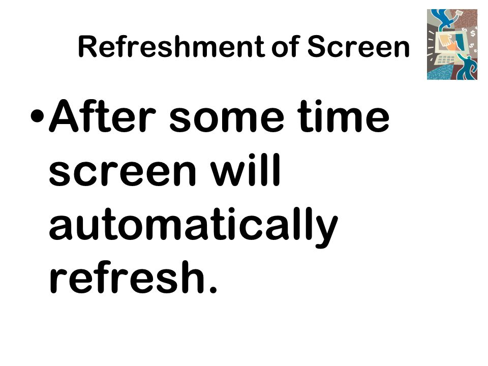 Refreshment of Screen After some time screen will automatically refresh.
