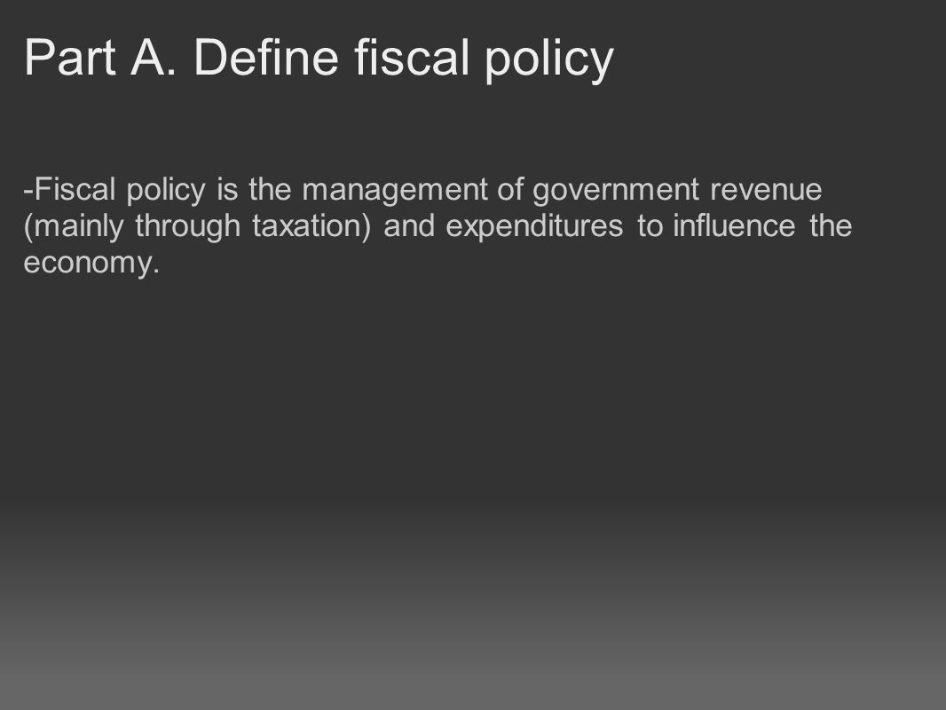 Part A. Define fiscal policy -Fiscal policy is the management of government revenue (mainly through taxation) and expenditures to influence the econom