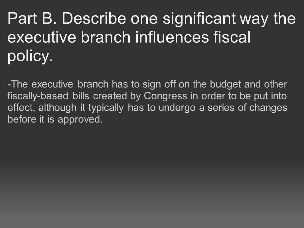 Part B. Describe one significant way the executive branch influences fiscal policy.