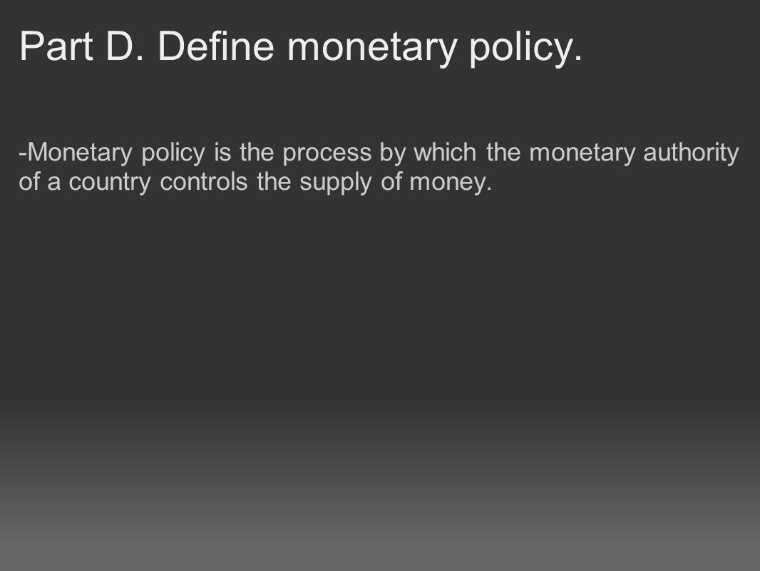 Part D. Define monetary policy. -Monetary policy is the process by which the monetary authority of a country controls the supply of money.