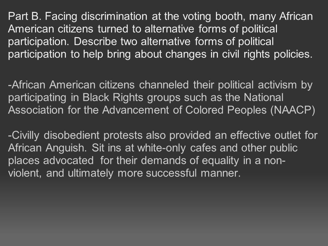 Part B. Facing discrimination at the voting booth, many African American citizens turned to alternative forms of political participation. Describe two