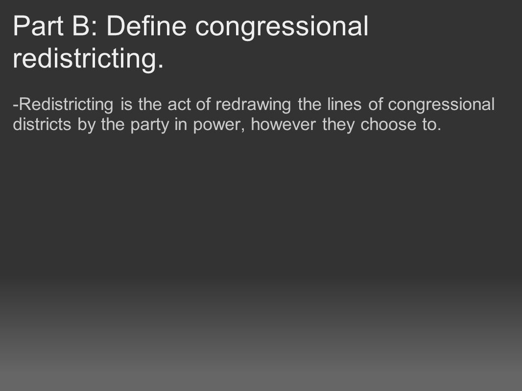 Part B: Define congressional redistricting. -Redistricting is the act of redrawing the lines of congressional districts by the party in power, however