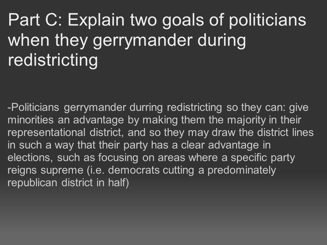 Part C: Explain two goals of politicians when they gerrymander during redistricting -Politicians gerrymander durring redistricting so they can: give minorities an advantage by making them the majority in their representational district, and so they may draw the district lines in such a way that their party has a clear advantage in elections, such as focusing on areas where a specific party reigns supreme (i.e.