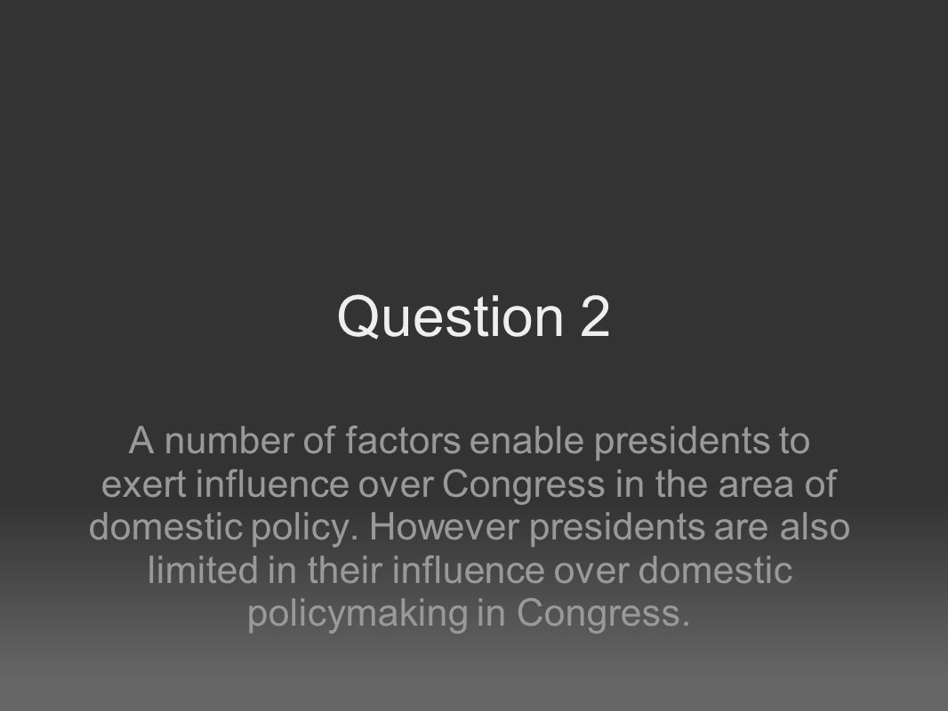 Question 2 A number of factors enable presidents to exert influence over Congress in the area of domestic policy.