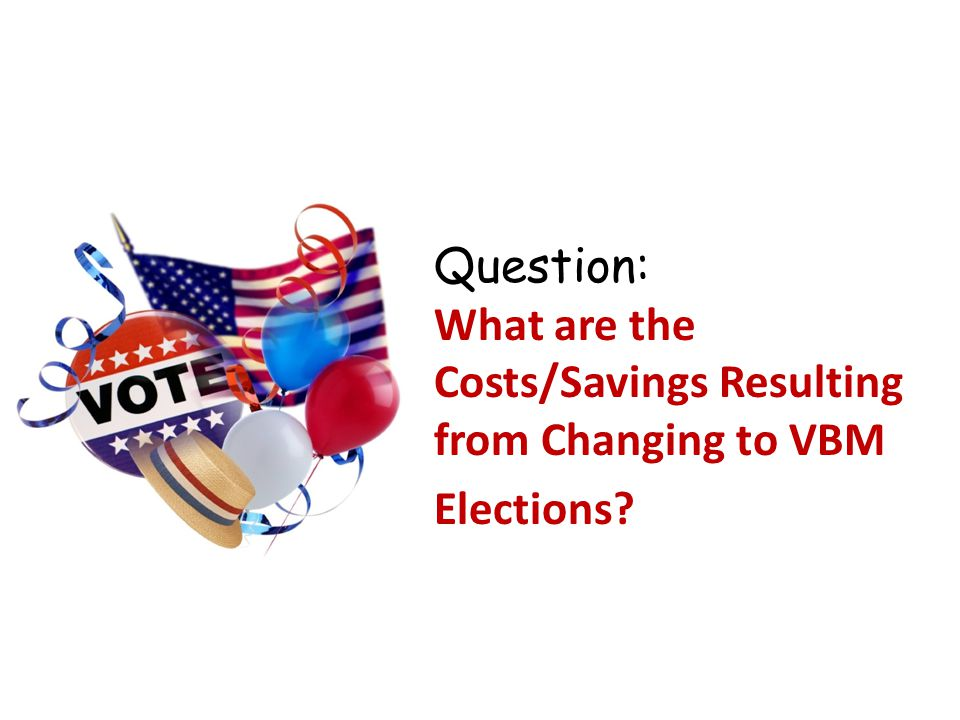 Question: What are the Costs/Savings Resulting from Changing to VBM Elections