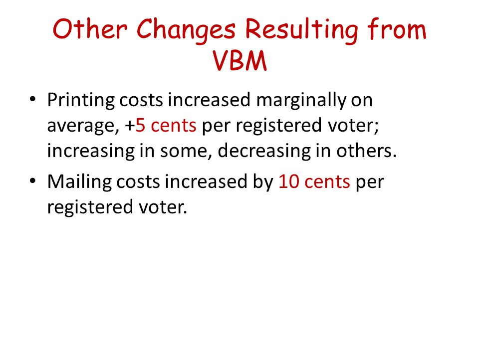 Other Changes Resulting from VBM Printing costs increased marginally on average, +5 cents per registered voter; increasing in some, decreasing in others.