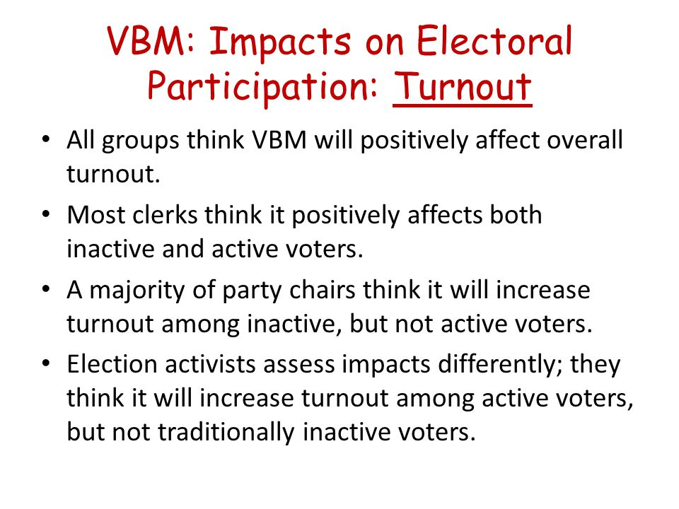 What Empirical Studies Say VBM appears to result in a small increase in voter turnout, but voters employing this mode are essentially identical to the existing electorate.