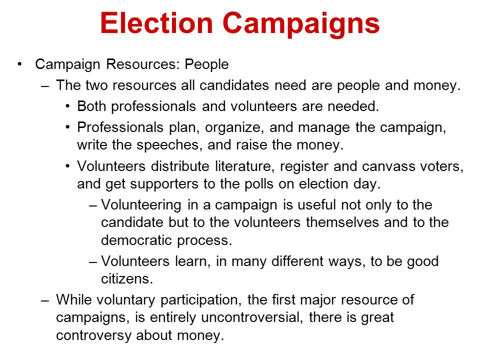 Election Campaigns Campaign Resources: People –The two resources all candidates need are people and money. Both professionals and volunteers are neede