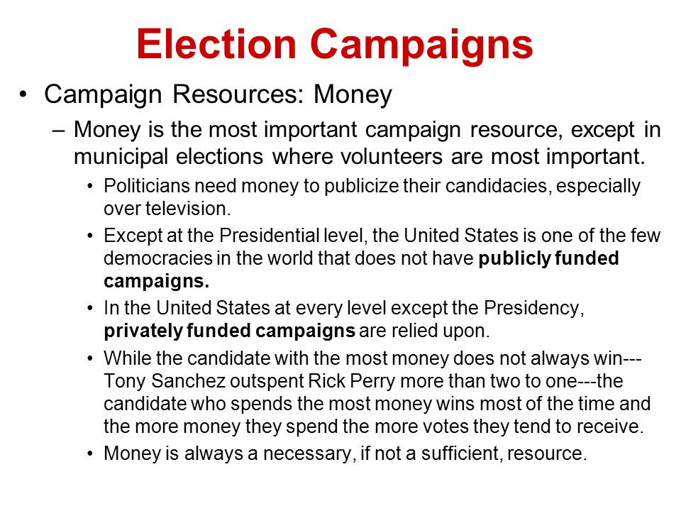 Election Campaigns Campaign Resources: Money –Money is the most important campaign resource, except in municipal elections where volunteers are most i