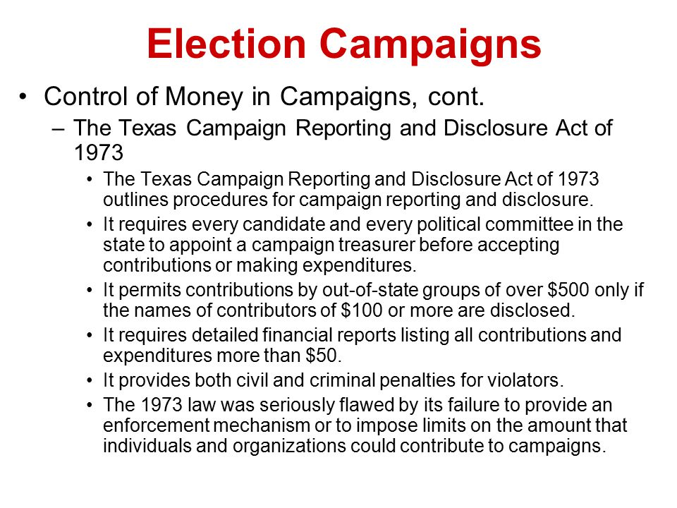 Election Campaigns Control of Money in Campaigns, cont. –The Texas Campaign Reporting and Disclosure Act of 1973 The Texas Campaign Reporting and Disc