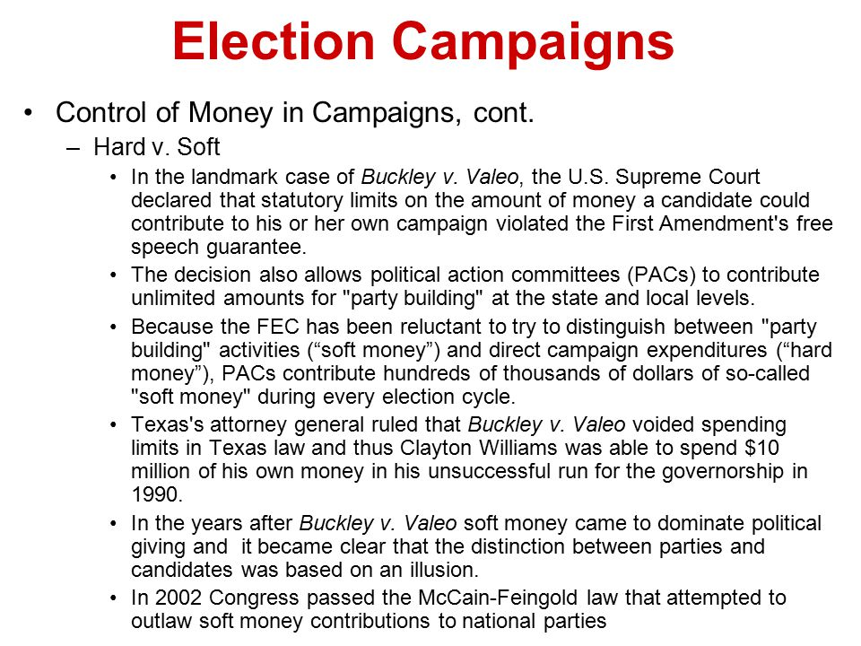 Election Campaigns Control of Money in Campaigns, cont. –Hard v. Soft In the landmark case of Buckley v. Valeo, the U.S. Supreme Court declared that s