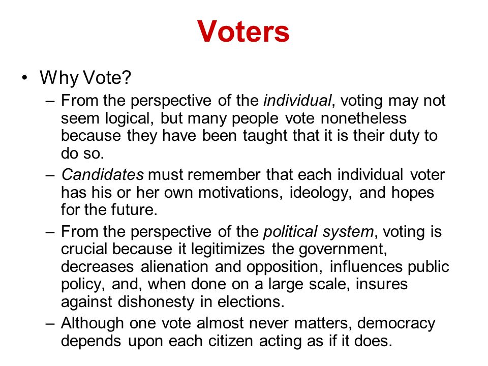 Voters Why Vote? –From the perspective of the individual, voting may not seem logical, but many people vote nonetheless because they have been taught