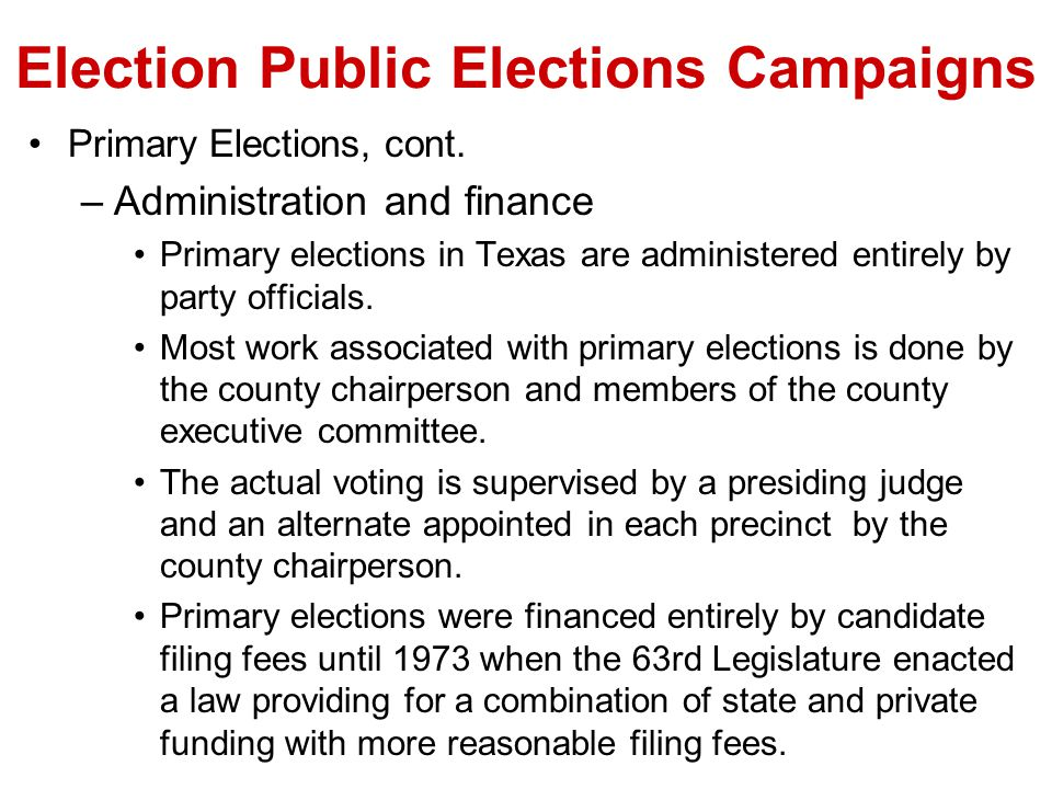 Election Public Elections Campaigns Primary Elections, cont. –Administration and finance Primary elections in Texas are administered entirely by party