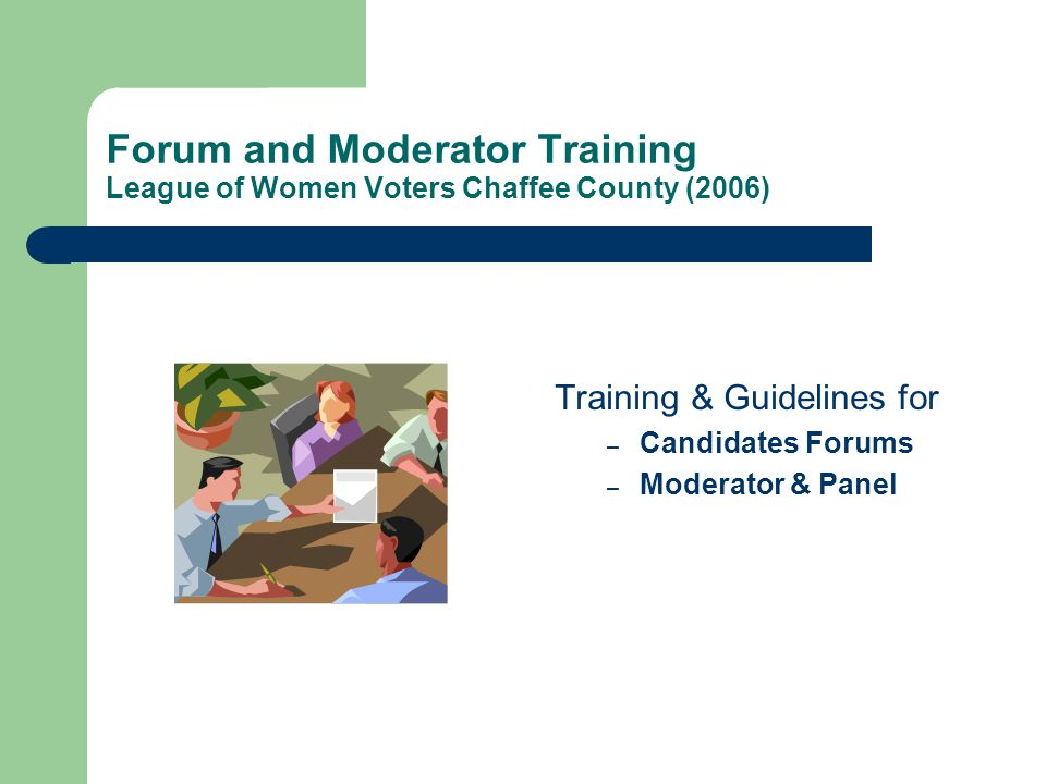 Forum and Moderator Training League of Women Voters Chaffee County (2006) Training & Guidelines for – Candidates Forums – Moderator & Panel