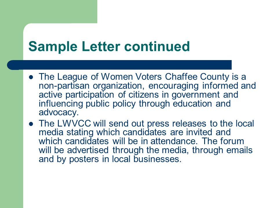 Sample Letter continued The League of Women Voters Chaffee County is a non-partisan organization, encouraging informed and active participation of citizens in government and influencing public policy through education and advocacy.