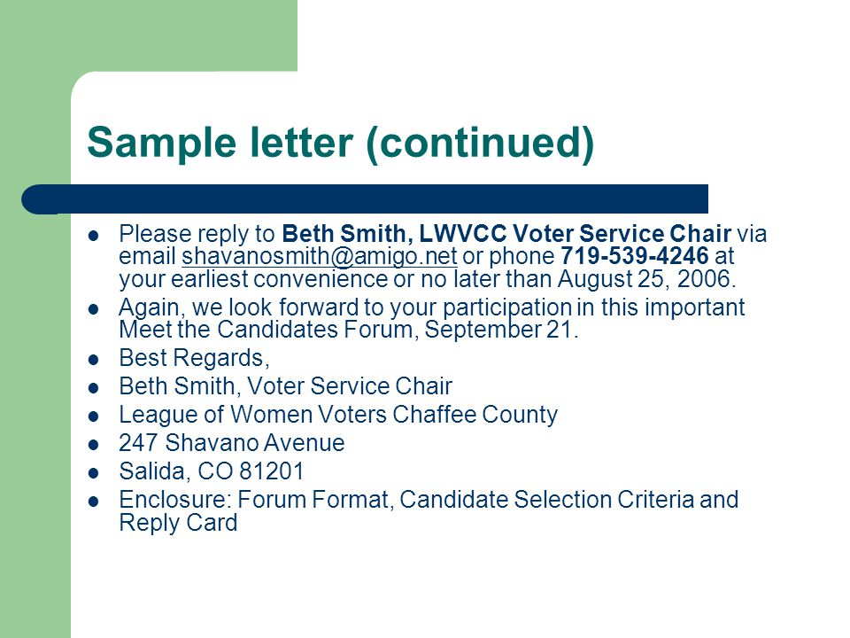 Sample letter (continued) Please reply to Beth Smith, LWVCC Voter Service Chair via email shavanosmith@amigo.net or phone 719-539-4246 at your earliest convenience or no later than August 25, 2006.shavanosmith@amigo.net Again, we look forward to your participation in this important Meet the Candidates Forum, September 21.