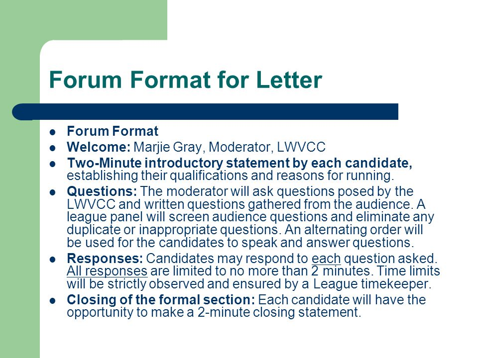 Forum Format for Letter Forum Format Welcome: Marjie Gray, Moderator, LWVCC Two-Minute introductory statement by each candidate, establishing their qualifications and reasons for running.