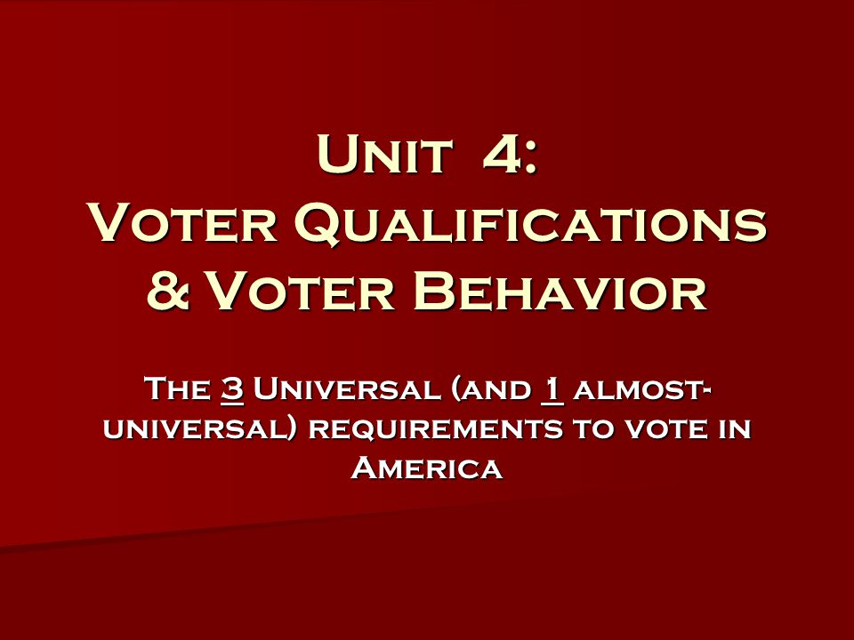 Unit 4: Voter Qualifications & Voter Behavior The 3 Universal (and 1 almost- universal) requirements to vote in America