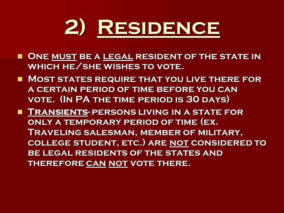 2) Residence One must be a legal resident of the state in which he/she wishes to vote. One must be a legal resident of the state in which he/she wishe