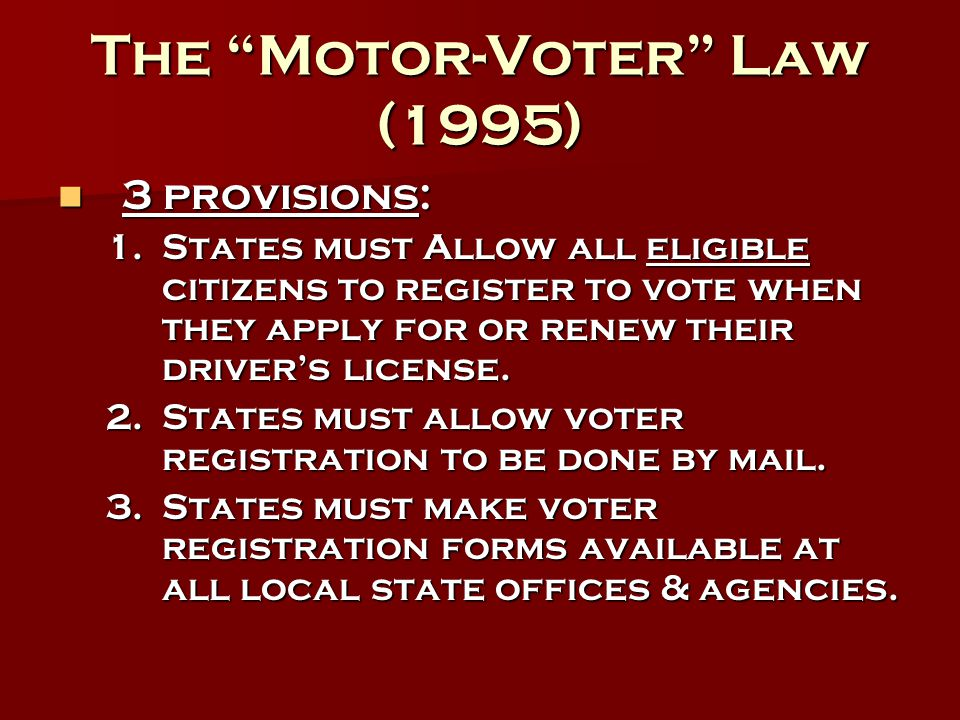 """The """"Motor-Voter"""" Law (1995) 3 provisions: 3 provisions: 1.States must Allow all eligible citizens to register to vote when they apply for or renew th"""