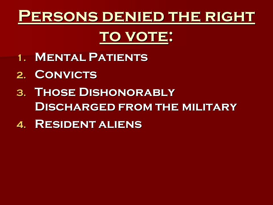 Persons denied the right to vote: 1. Mental Patients 2. Convicts 3. Those Dishonorably Discharged from the military 4. Resident aliens