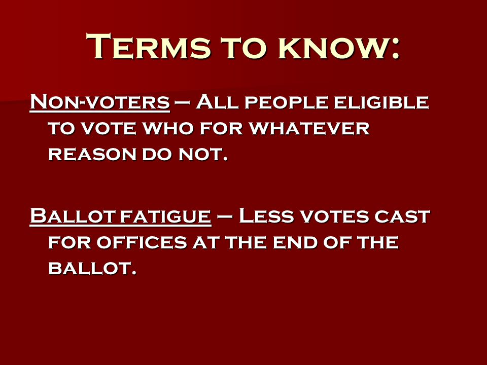 Terms to know: Non-voters – All people eligible to vote who for whatever reason do not. Ballot fatigue – Less votes cast for offices at the end of the