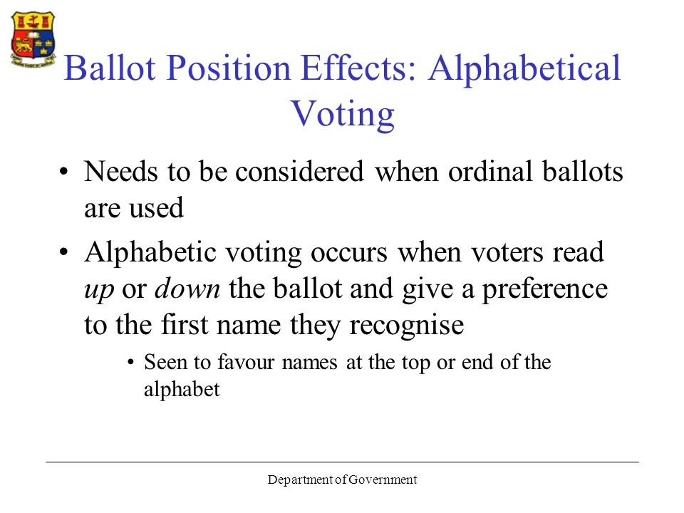 Department of Government Ballot Position Effects: Alphabetical Voting Needs to be considered when ordinal ballots are used Alphabetic voting occurs when voters read up or down the ballot and give a preference to the first name they recognise Seen to favour names at the top or end of the alphabet